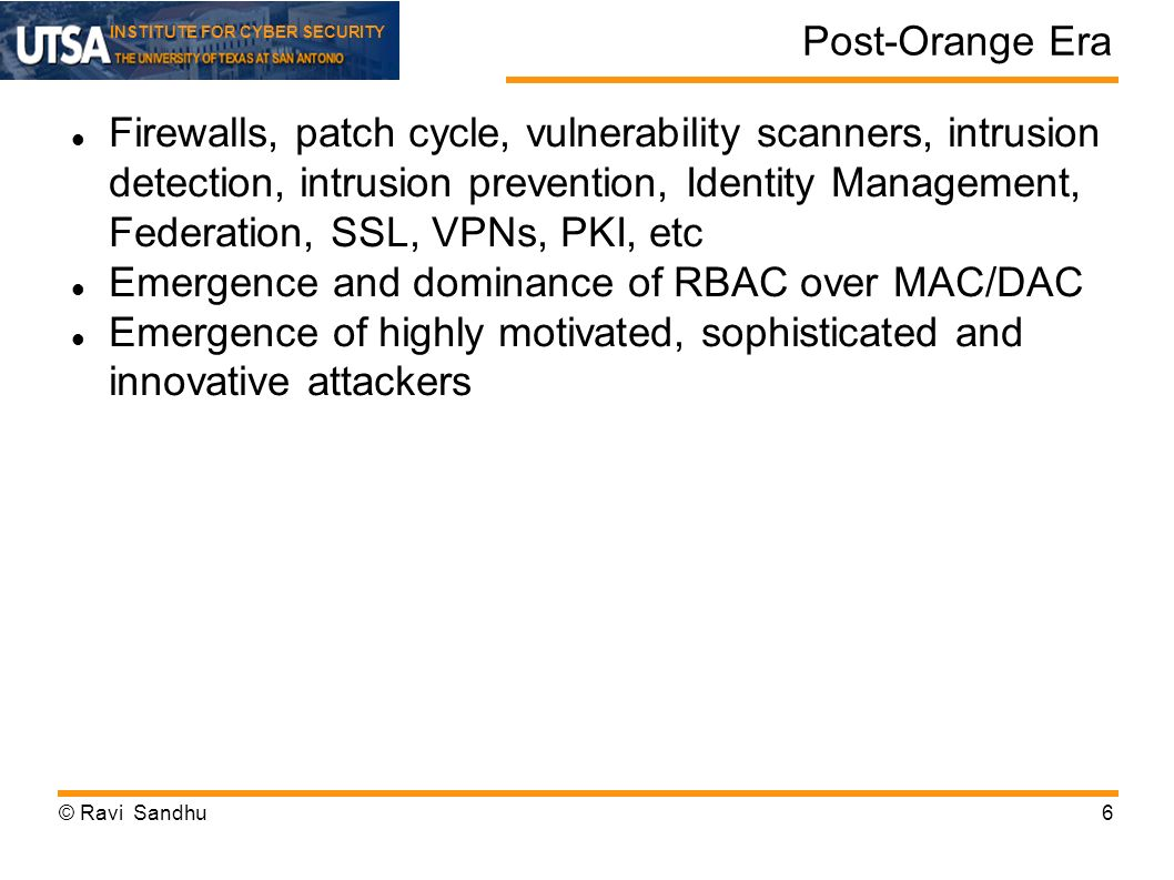 INSTITUTE FOR CYBER SECURITY Post-Orange Era Firewalls, patch cycle, vulnerability scanners, intrusion detection, intrusion prevention, Identity Management, Federation, SSL, VPNs, PKI, etc Emergence and dominance of RBAC over MAC/DAC Emergence of highly motivated, sophisticated and innovative attackers © Ravi Sandhu6