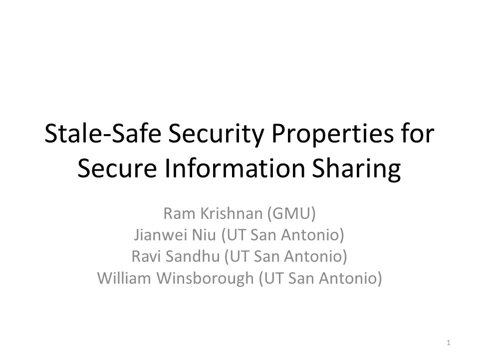 Stale-Safe Security Properties for Secure Information Sharing Ram Krishnan (GMU) Jianwei Niu (UT San Antonio) Ravi Sandhu (UT San Antonio) William Winsborough (UT San Antonio) 1