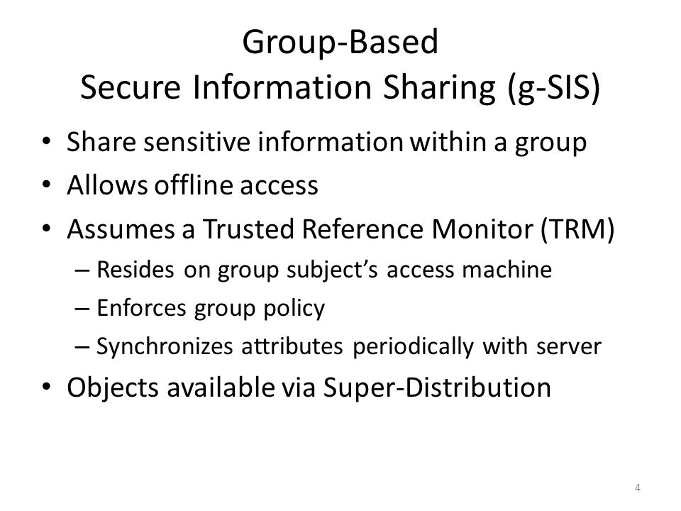 Group-Based Secure Information Sharing (g-SIS) Share sensitive information within a group Allows offline access Assumes a Trusted Reference Monitor (TRM) – Resides on group subjects access machine – Enforces group policy – Synchronizes attributes periodically with server Objects available via Super-Distribution 4