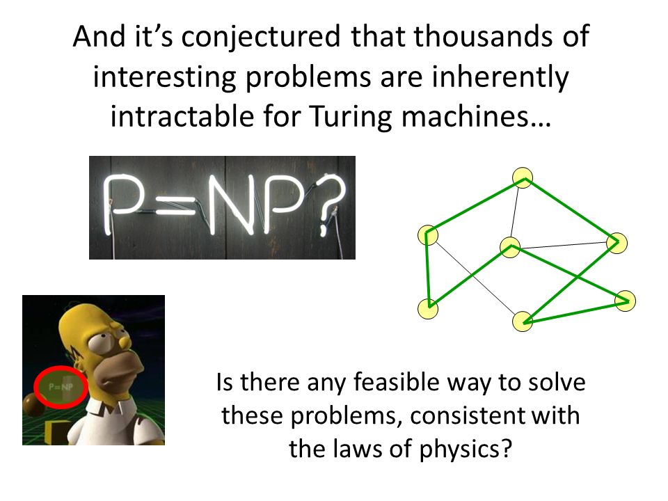 Is there any feasible way to solve these problems, consistent with the laws of physics? And its conjectured that thousands of interesting problems are