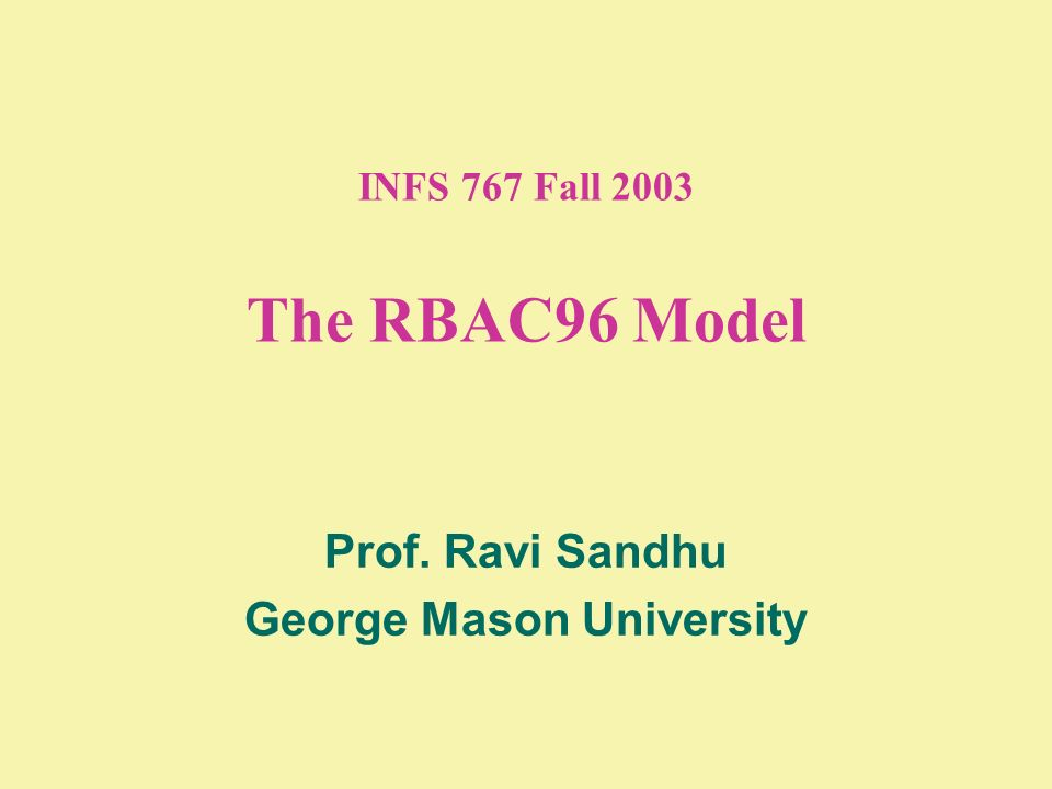 INFS 767 Fall 2003 The RBAC96 Model Prof. Ravi Sandhu George Mason University