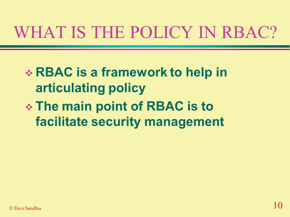10 © Ravi Sandhu WHAT IS THE POLICY IN RBAC? RBAC is a framework to help in articulating policy The main point of RBAC is to facilitate security manag