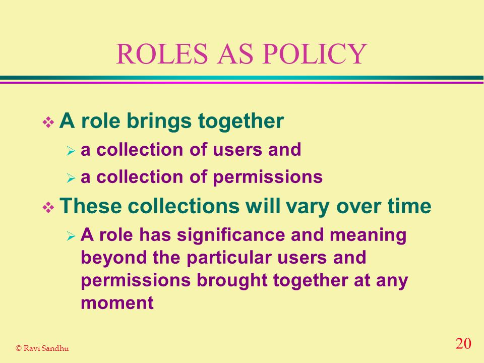 20 © Ravi Sandhu ROLES AS POLICY A role brings together a collection of users and a collection of permissions These collections will vary over time A role has significance and meaning beyond the particular users and permissions brought together at any moment
