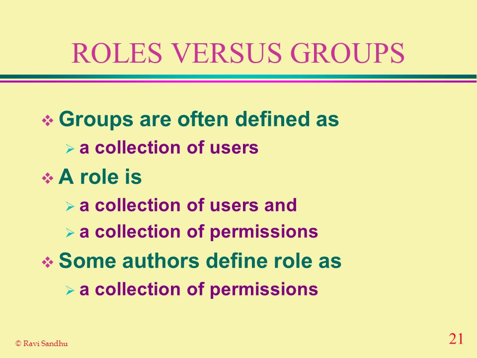 21 © Ravi Sandhu ROLES VERSUS GROUPS Groups are often defined as a collection of users A role is a collection of users and a collection of permissions Some authors define role as a collection of permissions
