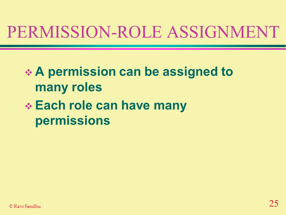 25 © Ravi Sandhu PERMISSION-ROLE ASSIGNMENT A permission can be assigned to many roles Each role can have many permissions