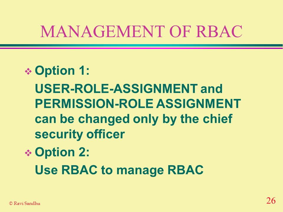 26 © Ravi Sandhu MANAGEMENT OF RBAC Option 1: USER-ROLE-ASSIGNMENT and PERMISSION-ROLE ASSIGNMENT can be changed only by the chief security officer Option 2: Use RBAC to manage RBAC