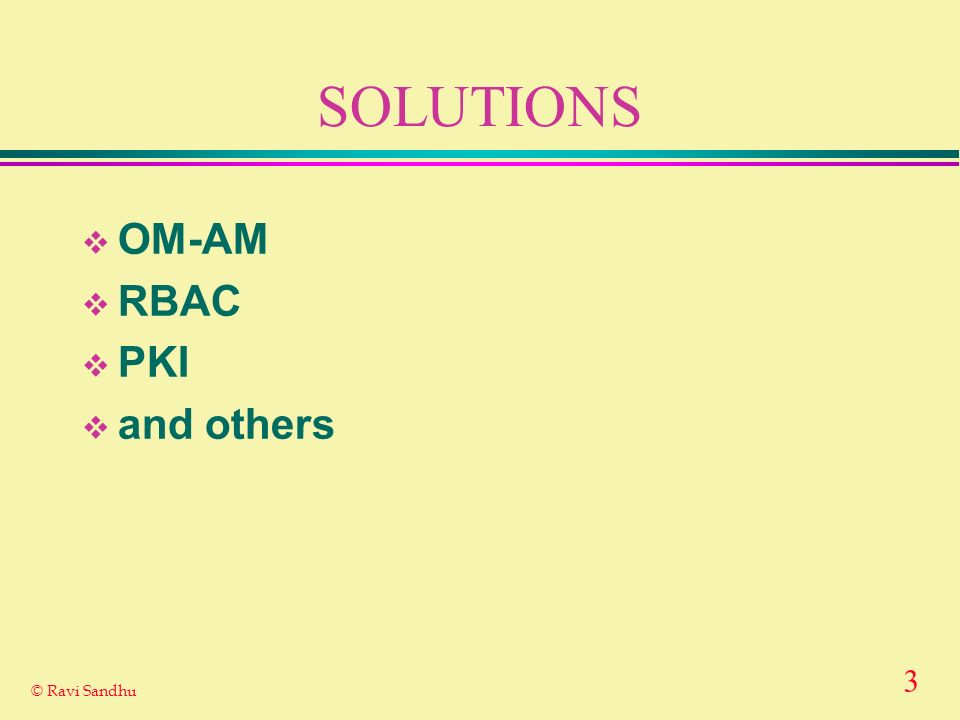 3 © Ravi Sandhu SOLUTIONS OM-AM RBAC PKI and others