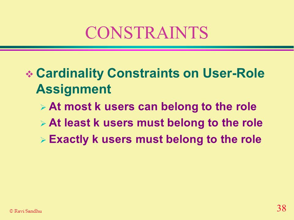 38 © Ravi Sandhu CONSTRAINTS Cardinality Constraints on User-Role Assignment At most k users can belong to the role At least k users must belong to th