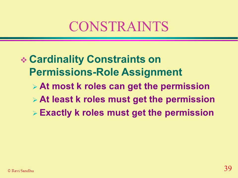 39 © Ravi Sandhu CONSTRAINTS Cardinality Constraints on Permissions-Role Assignment At most k roles can get the permission At least k roles must get the permission Exactly k roles must get the permission