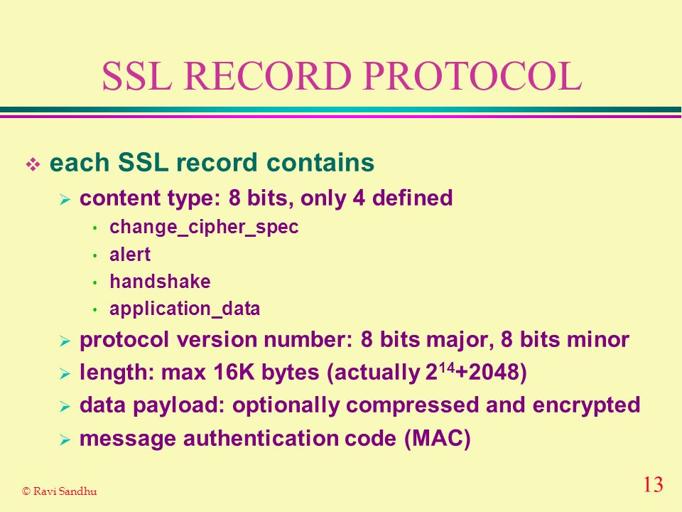 13 © Ravi Sandhu SSL RECORD PROTOCOL each SSL record contains content type: 8 bits, only 4 defined change_cipher_spec alert handshake application_data protocol version number: 8 bits major, 8 bits minor length: max 16K bytes (actually ) data payload: optionally compressed and encrypted message authentication code (MAC)