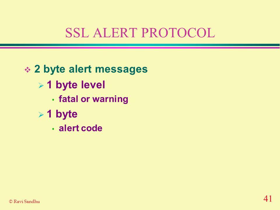 41 © Ravi Sandhu SSL ALERT PROTOCOL 2 byte alert messages 1 byte level fatal or warning 1 byte alert code