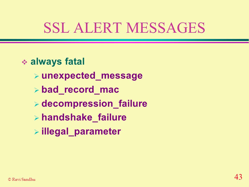 43 © Ravi Sandhu SSL ALERT MESSAGES always fatal unexpected_message bad_record_mac decompression_failure handshake_failure illegal_parameter