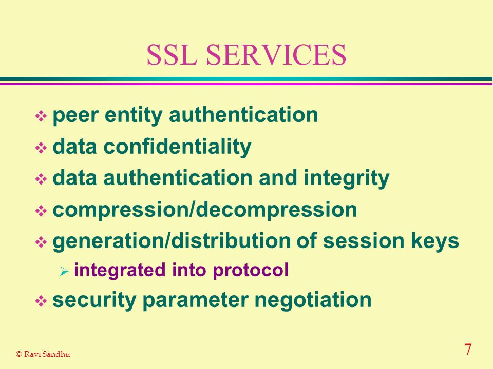 7 © Ravi Sandhu SSL SERVICES peer entity authentication data confidentiality data authentication and integrity compression/decompression generation/distribution of session keys integrated into protocol security parameter negotiation