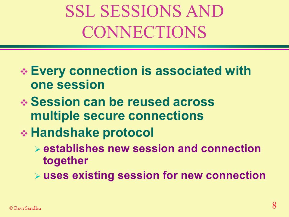 8 © Ravi Sandhu SSL SESSIONS AND CONNECTIONS Every connection is associated with one session Session can be reused across multiple secure connections Handshake protocol establishes new session and connection together uses existing session for new connection