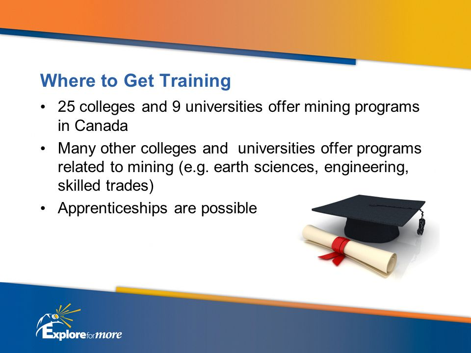 Where to Get Training 25 colleges and 9 universities offer mining programs in Canada Many other colleges and universities offer programs related to mining (e.g.