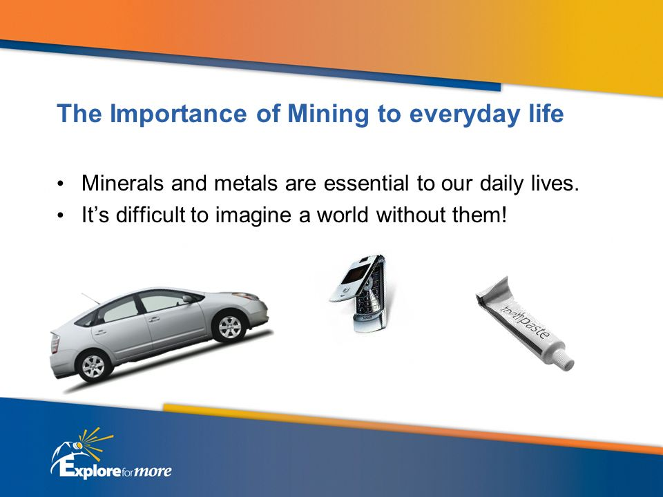 The Importance of Mining to everyday life Minerals and metals are essential to our daily lives.