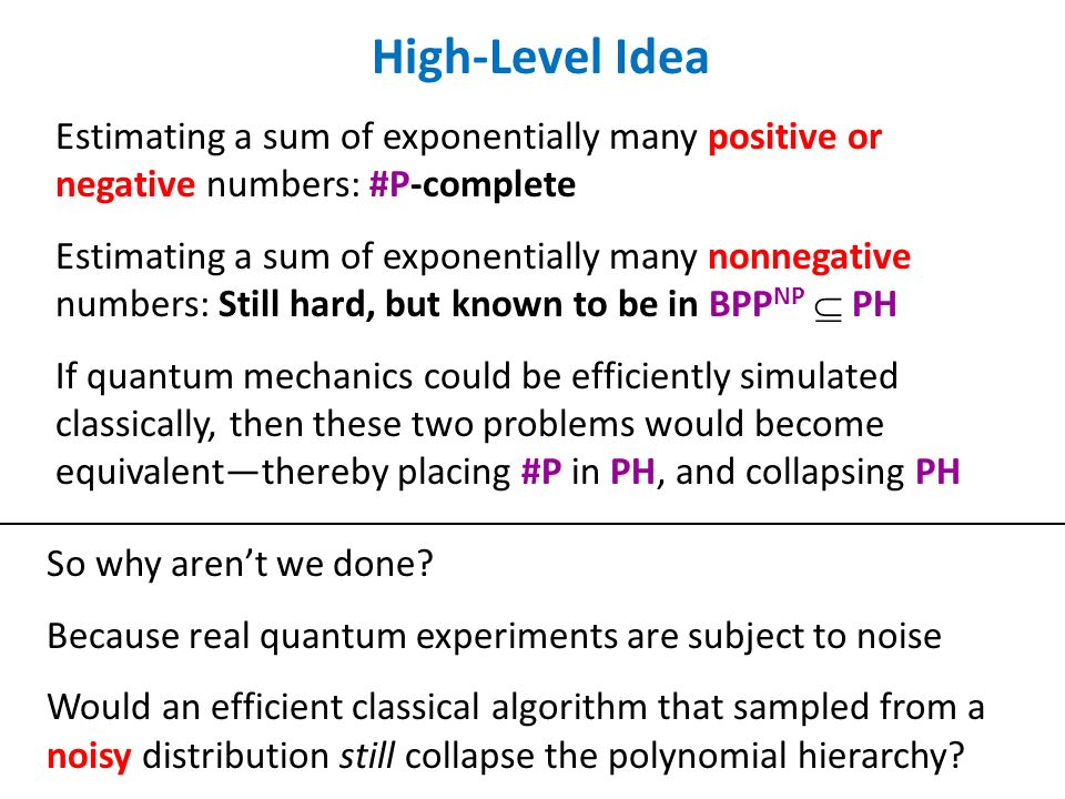 High-Level Idea Estimating a sum of exponentially many positive or negative numbers: #P-complete Estimating a sum of exponentially many nonnegative numbers: Still hard, but known to be in BPP NP PH If quantum mechanics could be efficiently simulated classically, then these two problems would become equivalentthereby placing #P in PH, and collapsing PH So why arent we done.