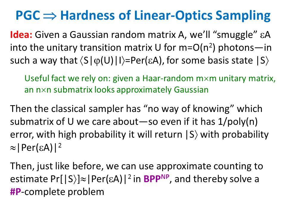 PGC Hardness of Linear-Optics Sampling Idea: Given a Gaussian random matrix A, well smuggle A into the unitary transition matrix U for m=O(n 2 ) photo