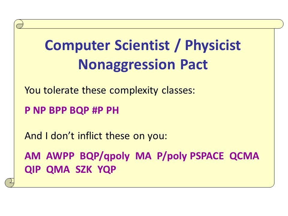 Computer Scientist / Physicist Nonaggression Pact You tolerate these complexity classes: P NP BPP BQP #P PH And I dont inflict these on you: AM AWPP BQP/qpoly MA P/poly PSPACE QCMA QIP QMA SZK YQP