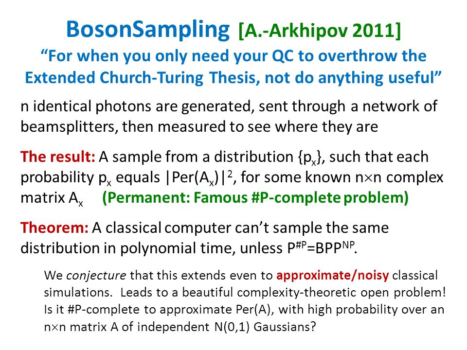 BosonSampling [A.-Arkhipov 2011] For when you only need your QC to overthrow the Extended Church-Turing Thesis, not do anything useful n identical photons are generated, sent through a network of beamsplitters, then measured to see where they are The result: A sample from a distribution {p x }, such that each probability p x equals |Per(A x )| 2, for some known n n complex matrix A x (Permanent: Famous #P-complete problem) Theorem: A classical computer cant sample the same distribution in polynomial time, unless P #P =BPP NP.