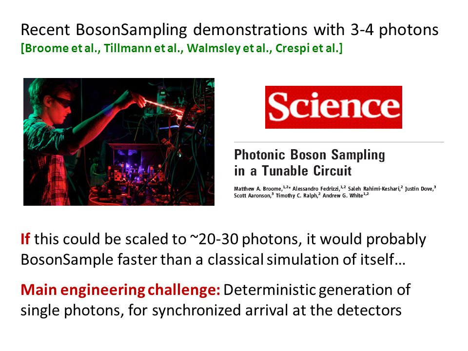 Recent BosonSampling demonstrations with 3-4 photons [Broome et al., Tillmann et al., Walmsley et al., Crespi et al.] If this could be scaled to ~20-30 photons, it would probably BosonSample faster than a classical simulation of itself… Main engineering challenge: Deterministic generation of single photons, for synchronized arrival at the detectors