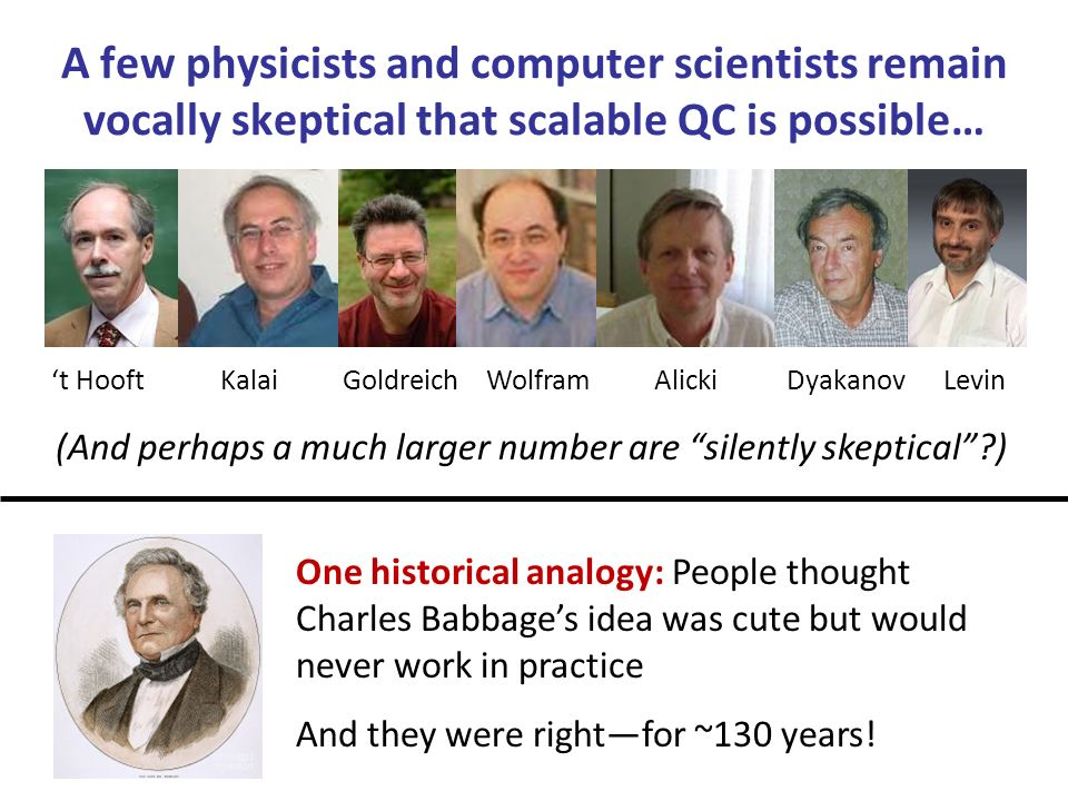 A few physicists and computer scientists remain vocally skeptical that scalable QC is possible… (And perhaps a much larger number are silently skeptical ) t HooftKalaiGoldreichWolframAlickiDyakanovLevin One historical analogy: People thought Charles Babbages idea was cute but would never work in practice And they were rightfor ~130 years!