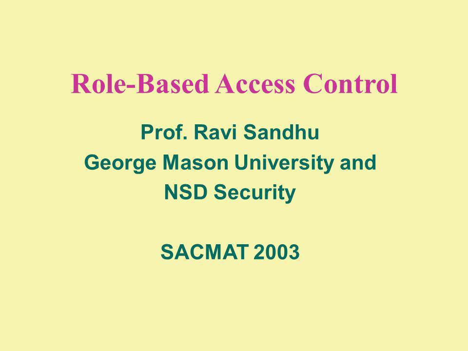 Role-Based Access Control Prof. Ravi Sandhu George Mason University and NSD Security SACMAT 2003