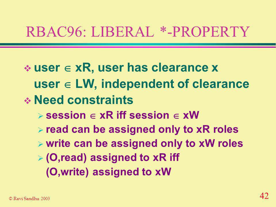 42 © Ravi Sandhu 2003 RBAC96: LIBERAL *-PROPERTY user xR, user has clearance x user LW, independent of clearance Need constraints session xR iff session xW read can be assigned only to xR roles write can be assigned only to xW roles (O,read) assigned to xR iff (O,write) assigned to xW
