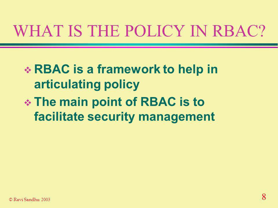 8 © Ravi Sandhu 2003 WHAT IS THE POLICY IN RBAC.