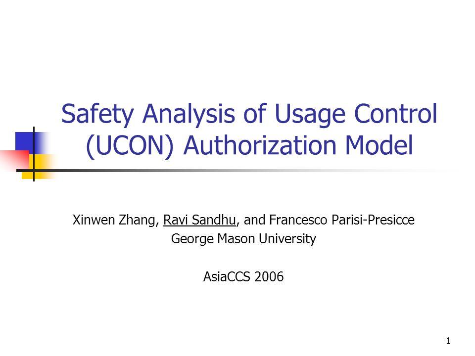 1 Safety Analysis of Usage Control (UCON) Authorization Model Xinwen Zhang, Ravi Sandhu, and Francesco Parisi-Presicce George Mason University AsiaCCS