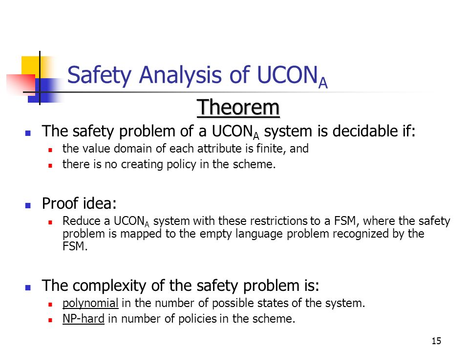 15 Safety Analysis of UCON A Theorem The safety problem of a UCON A system is decidable if: the value domain of each attribute is finite, and there is no creating policy in the scheme.