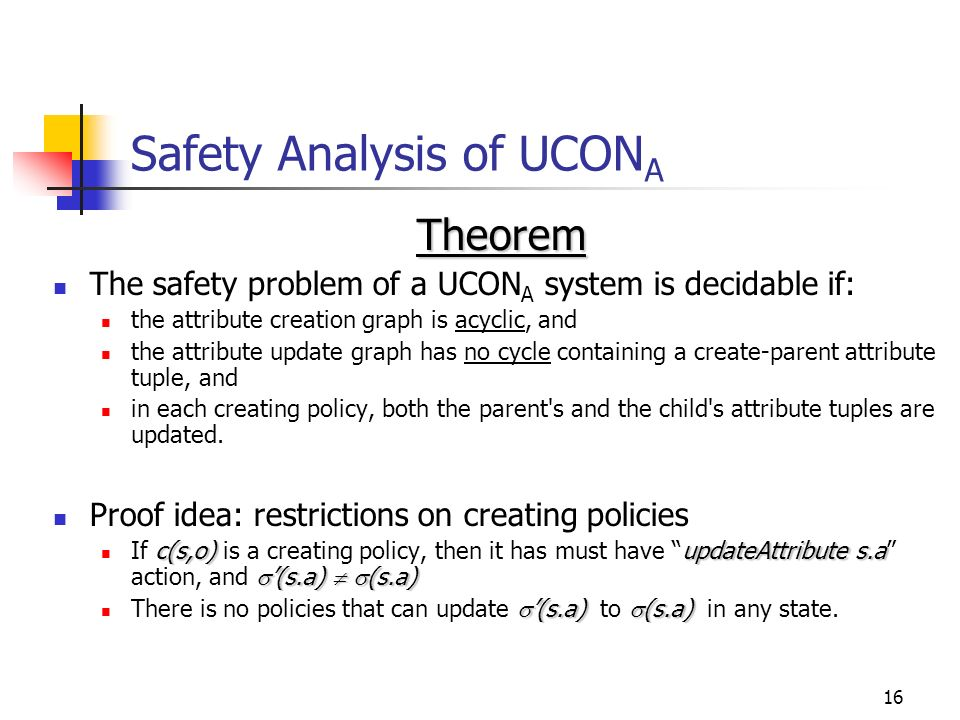 16 Safety Analysis of UCON A Theorem The safety problem of a UCON A system is decidable if: the attribute creation graph is acyclic, and the attribute update graph has no cycle containing a create-parent attribute tuple, and in each creating policy, both the parent s and the child s attribute tuples are updated.