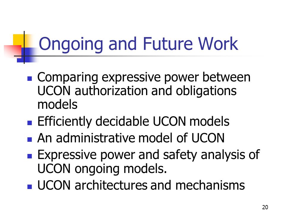 20 Ongoing and Future Work Comparing expressive power between UCON authorization and obligations models Efficiently decidable UCON models An administrative model of UCON Expressive power and safety analysis of UCON ongoing models.