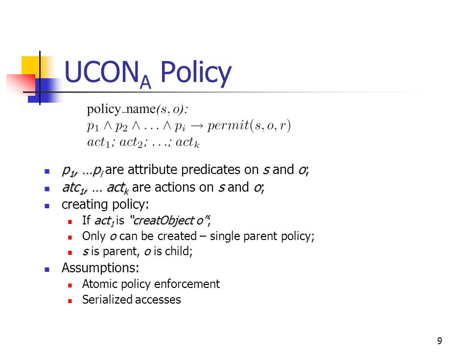 9 UCON A Policy p 1, …p i so p 1, …p i are attribute predicates on s and o; atc 1, … act k so atc 1, … act k are actions on s and o; creating policy: act 1 creatObject o If act 1 is creatObject o; o Only o can be created – single parent policy; so s is parent, o is child; Assumptions: Atomic policy enforcement Serialized accesses