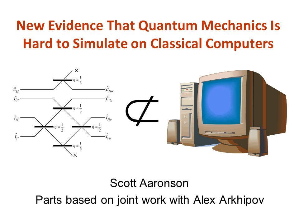 New Evidence That Quantum Mechanics Is Hard to Simulate on Classical Computers Scott Aaronson Parts based on joint work with Alex Arkhipov
