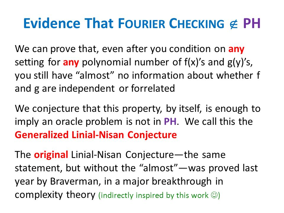 Evidence That F OURIER C HECKING PH We can prove that, even after you condition on any setting for any polynomial number of f(x)s and g(y)s, you still have almost no information about whether f and g are independent or forrelated We conjecture that this property, by itself, is enough to imply an oracle problem is not in PH.