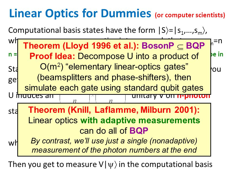 Starting from a fixed basis state (like | =|1,…,1,0,…0 ), you get to choose an arbitrary m m unitary U to apply U induces an unitary V on n-photon states, defined by Linear Optics for Dummies (or computer scientists) Computational basis states have the form |S =|s 1,…,s m, where s 1,…,s m are nonnegative integers such that s 1 +…+s m =n n = # of photons m = # of modes (boxes) that each photon can be in Then you get to measure V| in the computational basis where U S,T is an n n submatrix of U indexed by S,T (containing an s i t j block of u ij s for each i,j) Theorem (Lloyd 1996 et al.): BosonP BQP Proof Idea: Decompose U into a product of O(m 2 ) elementary linear-optics gates (beamsplitters and phase-shifters), then simulate each gate using standard qubit gates Theorem (Knill, Laflamme, Milburn 2001): Linear optics with adaptive measurements can do all of BQP By contrast, well use just a single (nonadaptive) measurement of the photon numbers at the end