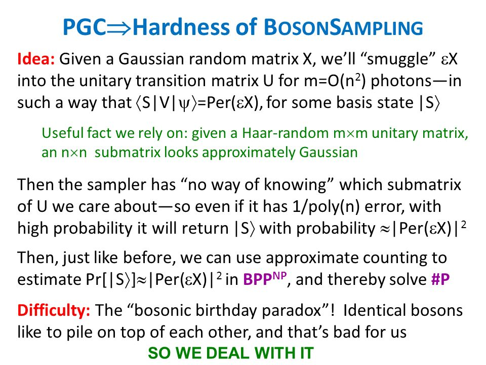 PGC Hardness of B OSON S AMPLING Idea: Given a Gaussian random matrix X, well smuggle X into the unitary transition matrix U for m=O(n 2 ) photonsin such a way that S|V| =Per( X), for some basis state |S Useful fact we rely on: given a Haar-random m m unitary matrix, an n n submatrix looks approximately Gaussian Then the sampler has no way of knowing which submatrix of U we care aboutso even if it has 1/poly(n) error, with high probability it will return |S with probability |Per( X)| 2 Then, just like before, we can use approximate counting to estimate Pr[|S ] |Per( X)| 2 in BPP NP, and thereby solve #P Difficulty: The bosonic birthday paradox.