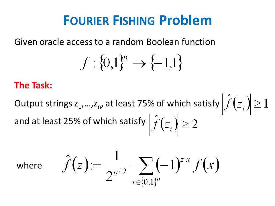 F OURIER F ISHING Problem Given oracle access to a random Boolean function The Task: Output strings z 1,…,z n, at least 75% of which satisfy and at least 25% of which satisfy where