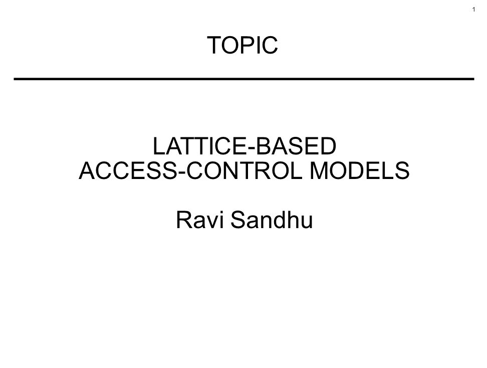 1 TOPIC LATTICE-BASED ACCESS-CONTROL MODELS Ravi Sandhu