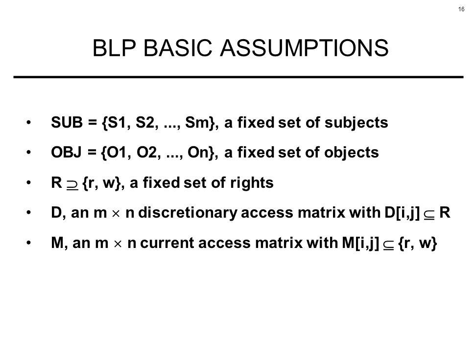 16 BLP BASIC ASSUMPTIONS SUB = {S1, S2,..., Sm}, a fixed set of subjects OBJ = {O1, O2,..., On}, a fixed set of objects R {r, w}, a fixed set of right