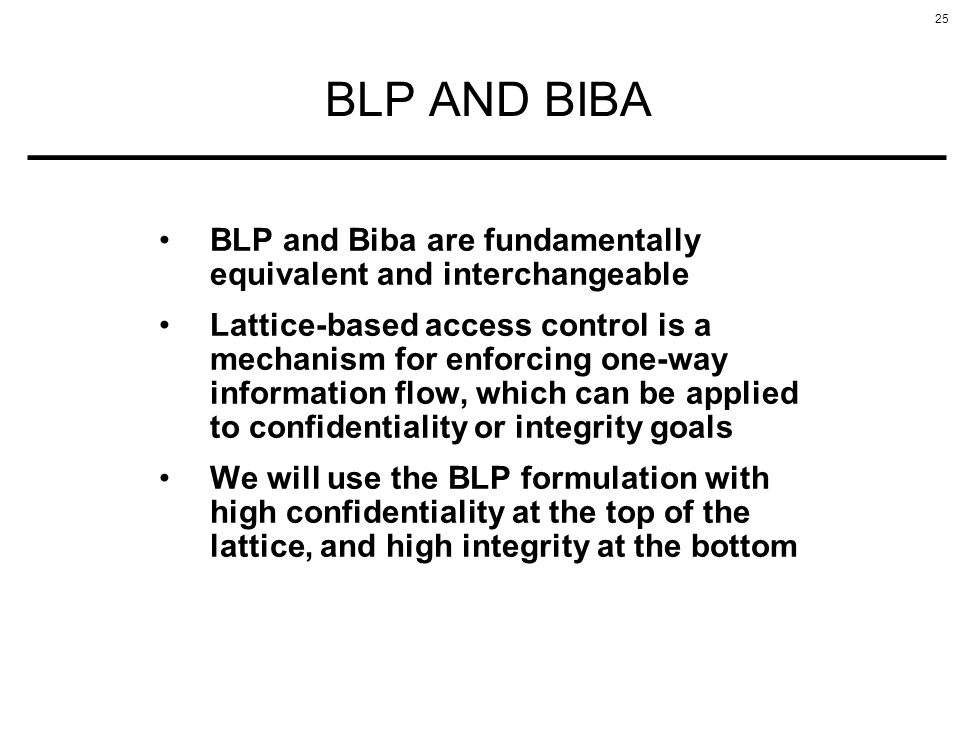 25 BLP AND BIBA BLP and Biba are fundamentally equivalent and interchangeable Lattice-based access control is a mechanism for enforcing one-way inform
