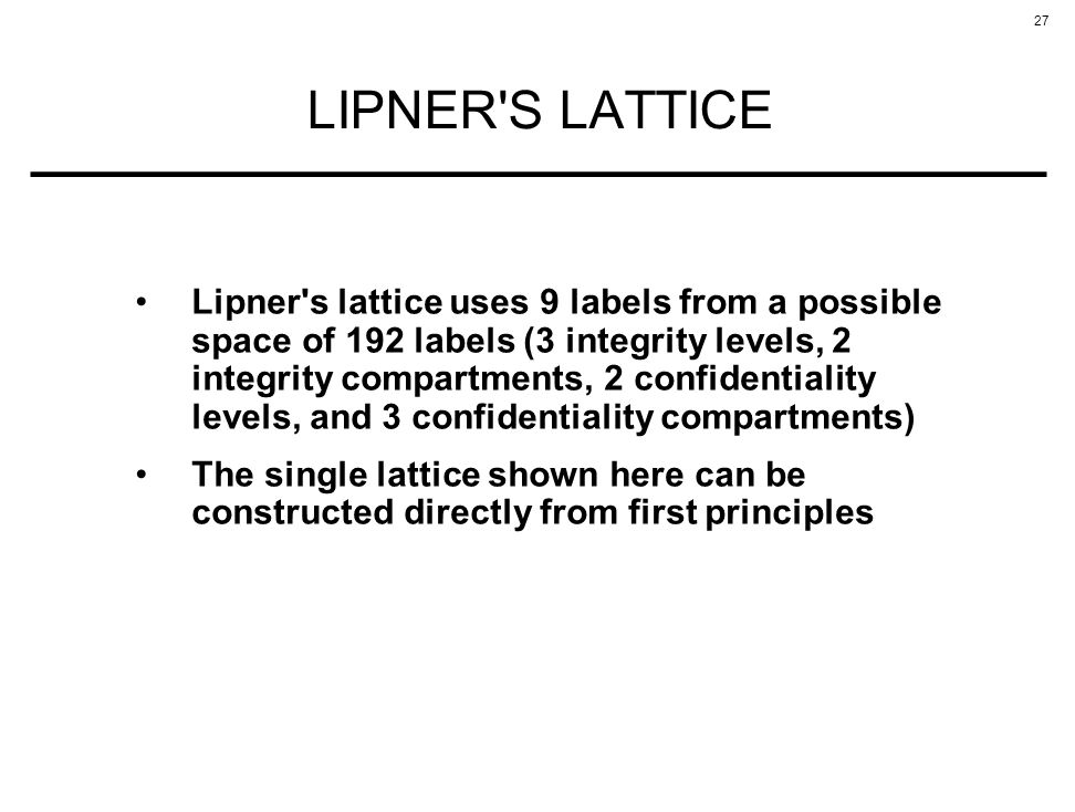 27 LIPNER'S LATTICE Lipner's lattice uses 9 labels from a possible space of 192 labels (3 integrity levels, 2 integrity compartments, 2 confidentialit