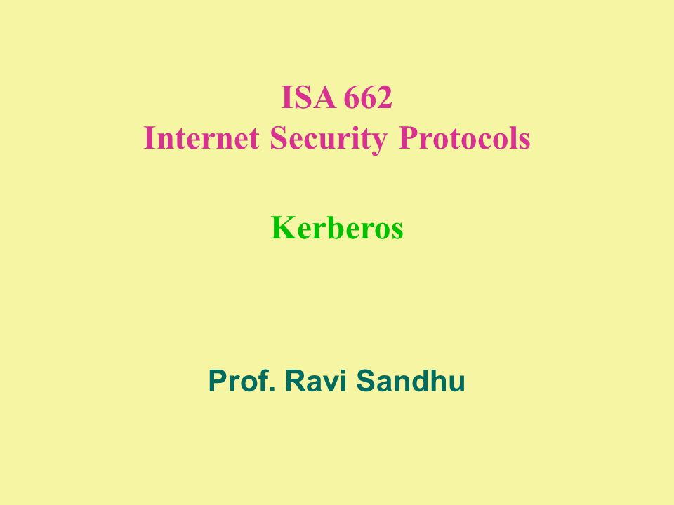 ISA 662 Internet Security Protocols Kerberos Prof. Ravi Sandhu
