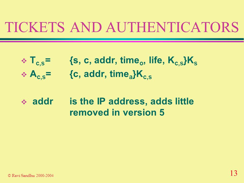 13 © Ravi Sandhu 2000-2004 TICKETS AND AUTHENTICATORS T c,s ={s, c, addr, time o, life, K c,s }K s A c,s ={c, addr, time a }K c,s addris the IP address, adds little removed in version 5