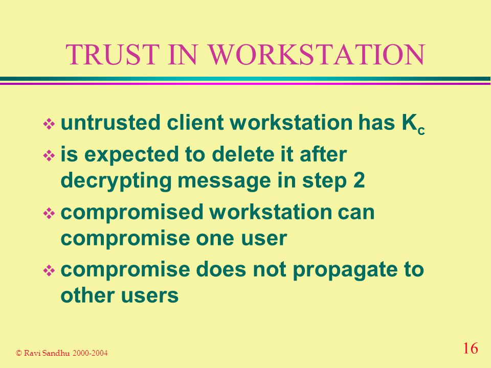 16 © Ravi Sandhu 2000-2004 TRUST IN WORKSTATION untrusted client workstation has K c is expected to delete it after decrypting message in step 2 compromised workstation can compromise one user compromise does not propagate to other users