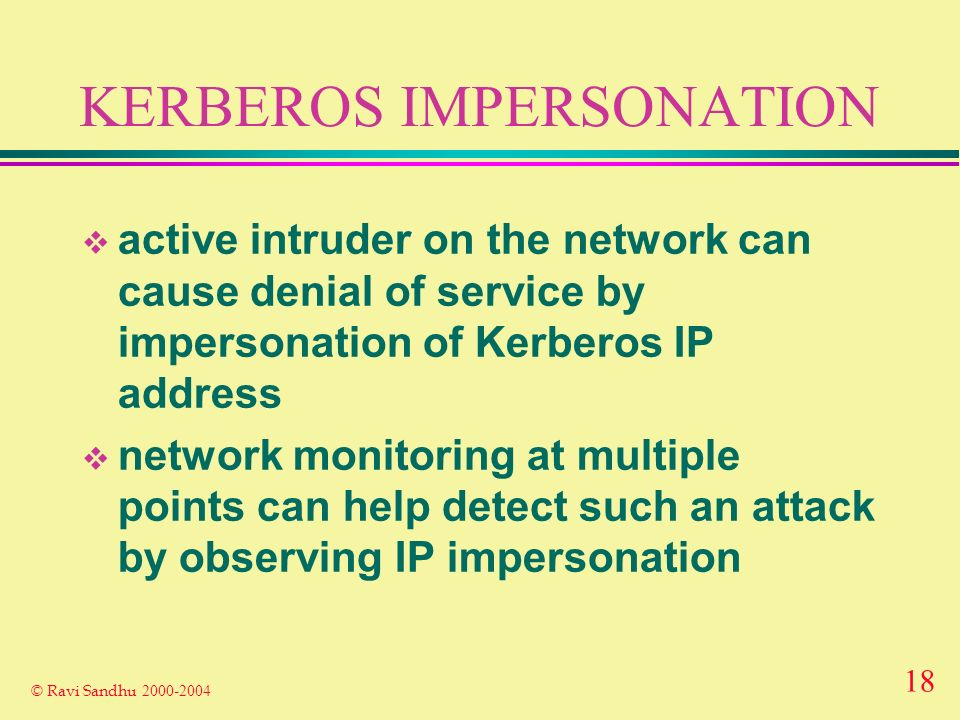 18 © Ravi Sandhu 2000-2004 KERBEROS IMPERSONATION active intruder on the network can cause denial of service by impersonation of Kerberos IP address network monitoring at multiple points can help detect such an attack by observing IP impersonation