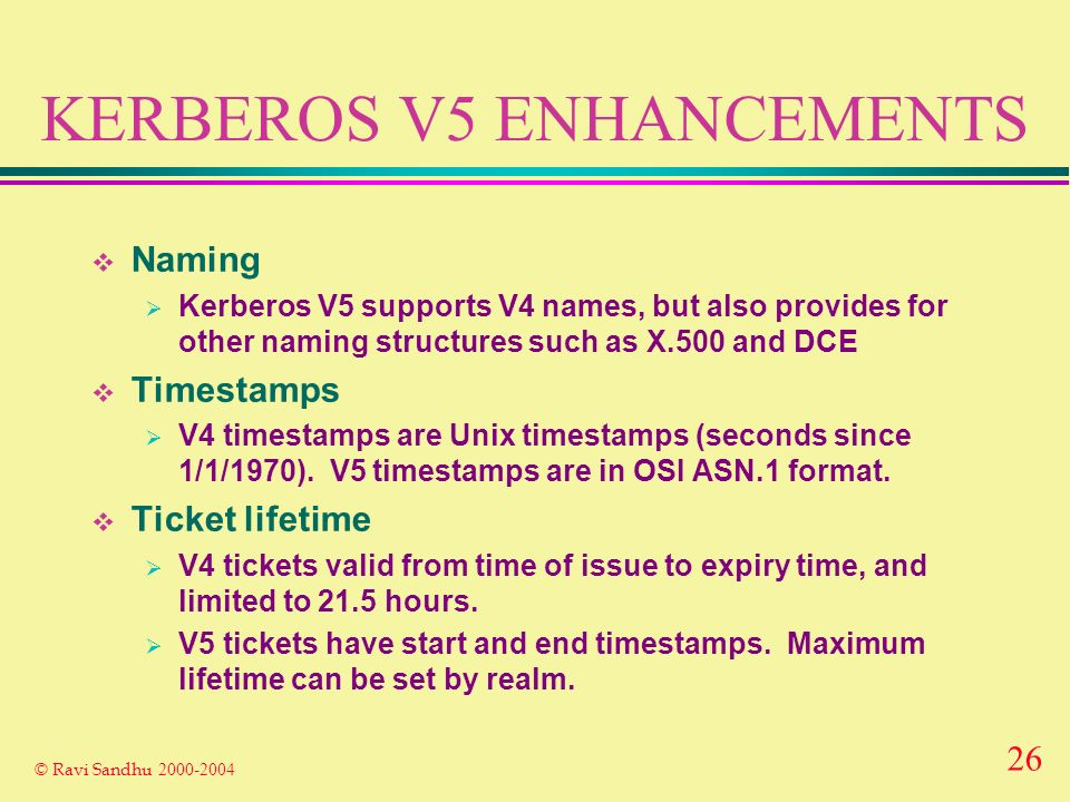 26 © Ravi Sandhu 2000-2004 KERBEROS V5 ENHANCEMENTS Naming Kerberos V5 supports V4 names, but also provides for other naming structures such as X.500 and DCE Timestamps V4 timestamps are Unix timestamps (seconds since 1/1/1970).