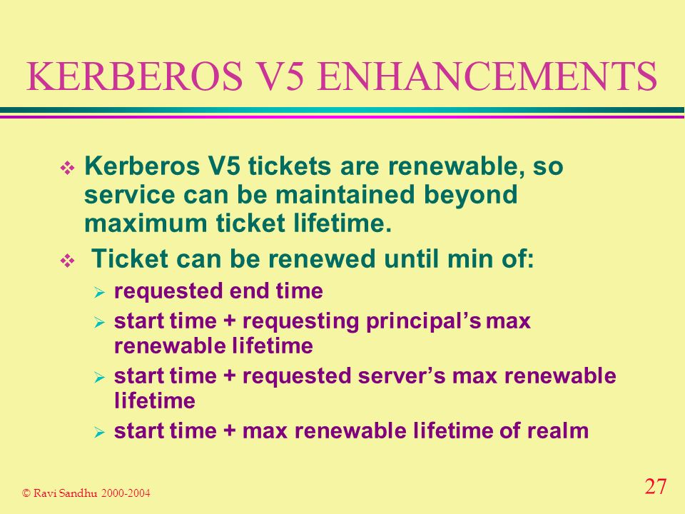 27 © Ravi Sandhu 2000-2004 KERBEROS V5 ENHANCEMENTS Kerberos V5 tickets are renewable, so service can be maintained beyond maximum ticket lifetime.