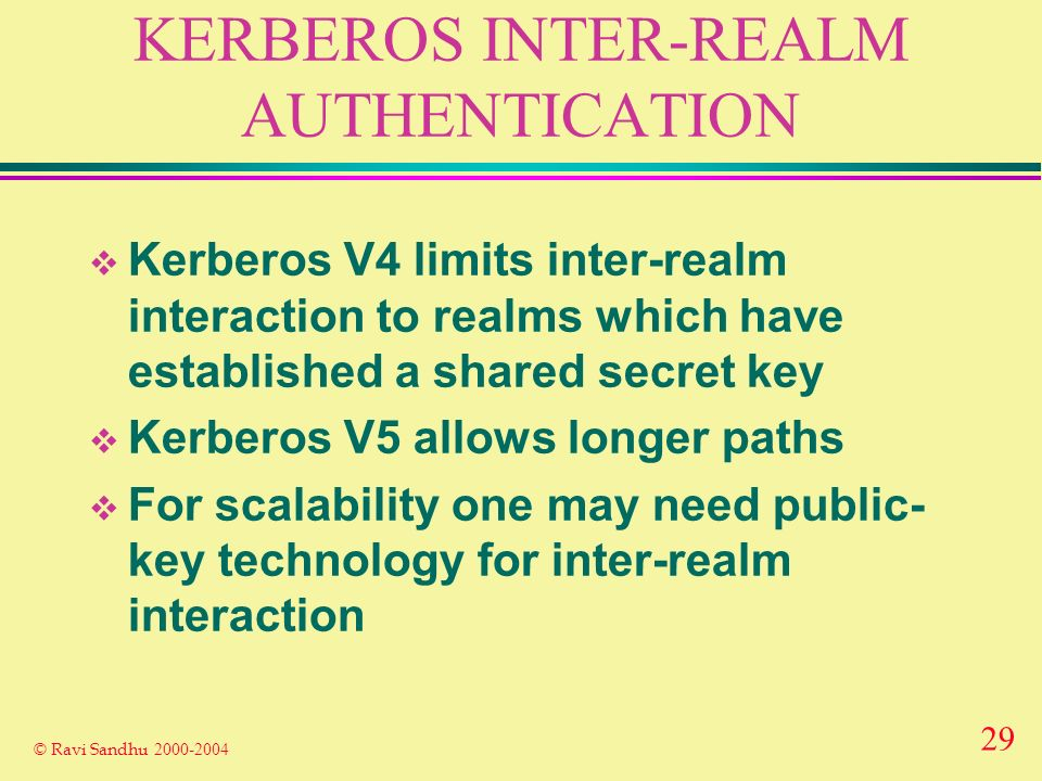 29 © Ravi Sandhu 2000-2004 KERBEROS INTER-REALM AUTHENTICATION Kerberos V4 limits inter-realm interaction to realms which have established a shared secret key Kerberos V5 allows longer paths For scalability one may need public- key technology for inter-realm interaction
